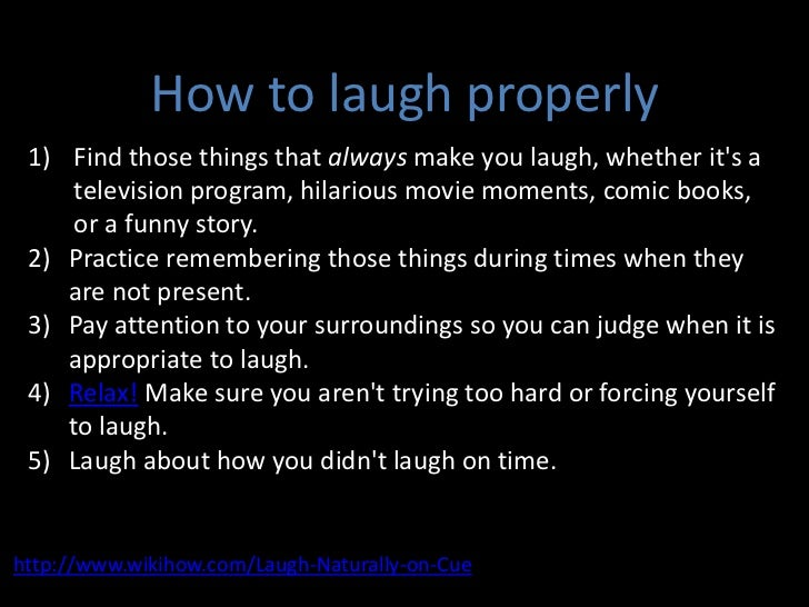 How to laugh properly<br />Find those things that always make you laugh, whether it's a television program, hilarious movi...