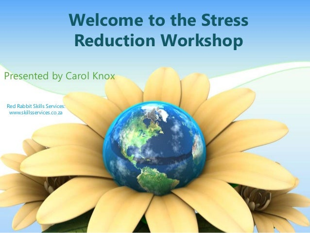 Welcome to the Stress Reduction Workshop Presented by Carol Knox Red Rabbit Skills Services: www.skillsservices.co.za