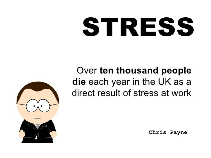 STRESS Over  ten thousand people die  each year in the UK as a direct result of stress at work Chris Payne