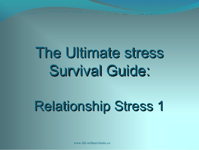The Ultimate stressThe Ultimate stress Survival Guide:Survival Guide: Relationship Stress 1Relationship Stress 1 www.life-...