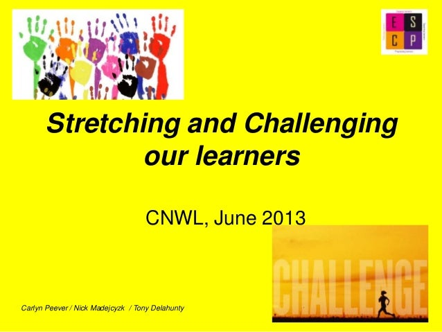 Stretching and Challengingour learnersCNWL, June 2013Carlyn Peever / Nick Madejcyzk / Tony Delahunty