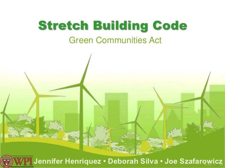 Stretch Building Code         Green Communities ActJennifer Henriquez • Deborah Silva • Joe Szafarowicz