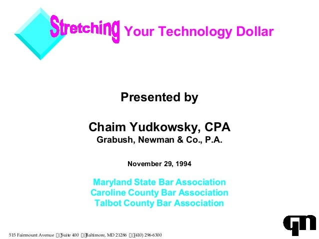 Your Technology Dollar Presented by Chaim Yudkowsky, CPA Grabush, Newman & Co., P.A. November 29, 1994 Maryland State Bar ...