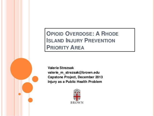 OPIOID OVERDOSE: A RHODE ISLAND INJURY PREVENTION PRIORITY AREA  Valerie Strezsak valerie_m_strezsak@brown.edu Capstone Pr...
