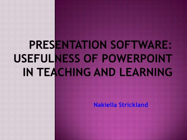 Presentation Software: Usefulness of PowerPoint in Teaching and Learning<br />Nakiella Strickland<br />