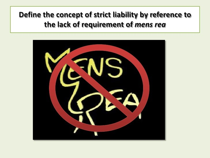 Define the concept of strict liability by reference to       the lack of requirement of mens rea