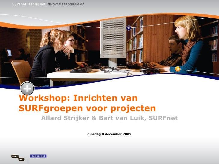 Workshop: Inrichten van SURFgroepen voor projecten Allard Strijker & Bart van Luik, SURFnet maandag 8 juni 2009