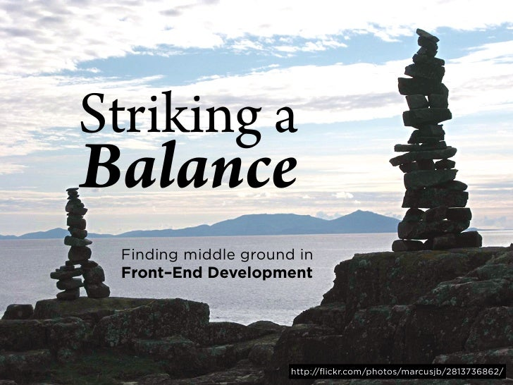 Striking a Balance  Finding middle ground in  Front–End Development                           http://flickr.com/photos/mar...