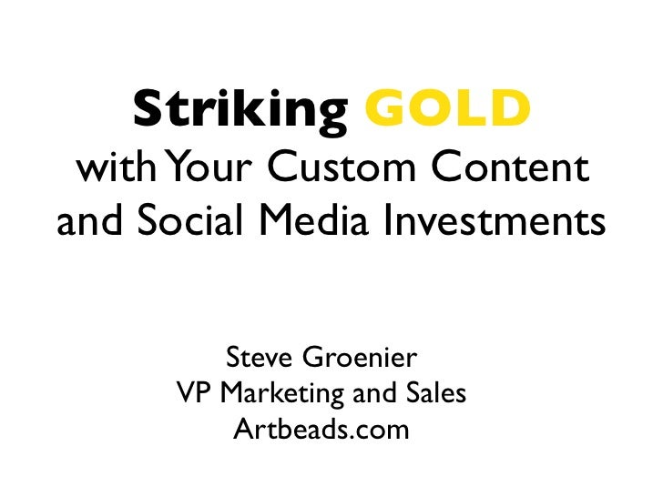 Striking GOLD with Your Custom Contentand Social Media Investments         Steve Groenier      VP Marketing and Sales     ...