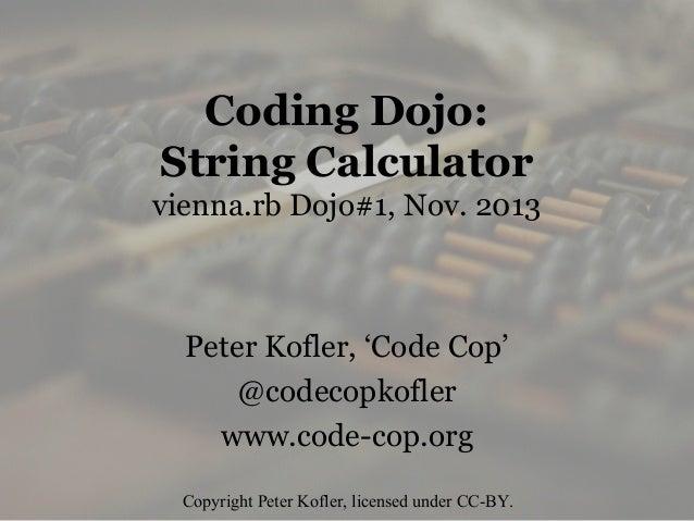 Coding Dojo: String Calculator vienna.rb Dojo#1, Nov. 2013  Peter Kofler, 'Code Cop' @codecopkofler www.code-cop.org Copyr...