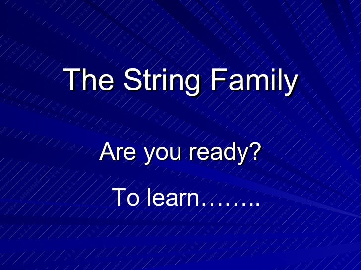 The String Family Are you ready? To learn……..