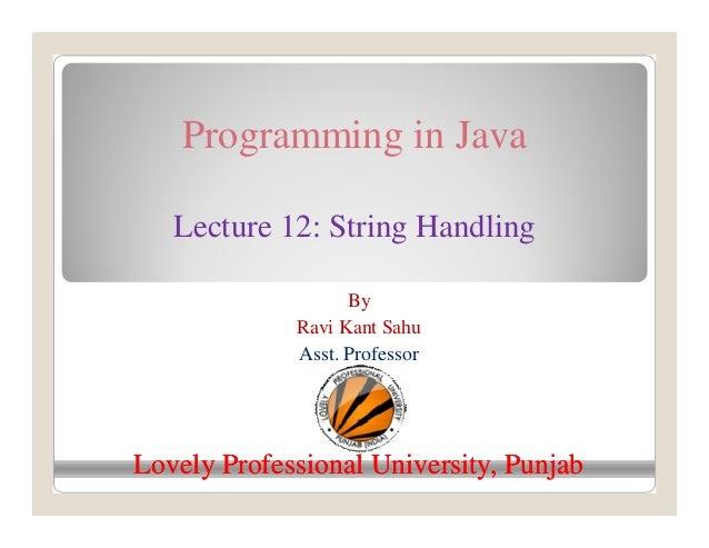 Programming in Java Lecture 12: String Handling By Ravi Kant Sahu Asst. Professor Lovely Professional University, PunjabLo...