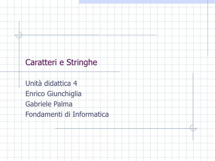 Caratteri e Stringhe Unità didattica 4 Enrico Giunchiglia Gabriele Palma Fondamenti di Informatica