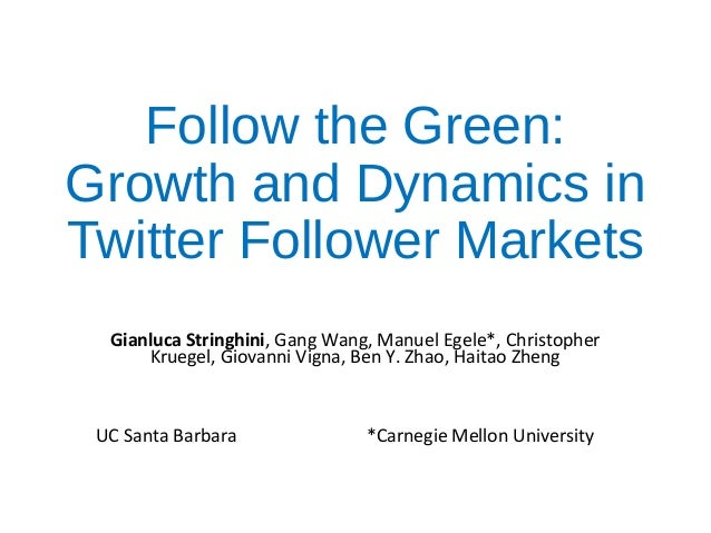 Follow the Green: Growth and Dynamics in Twitter Follower Markets Gianluca Stringhini, Gang Wang, Manuel Egele*, Christoph...