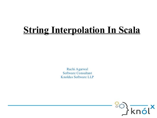 String Interpolation In Scala  Ruchi Agarwal Software Consultant Knoldus Software LLP