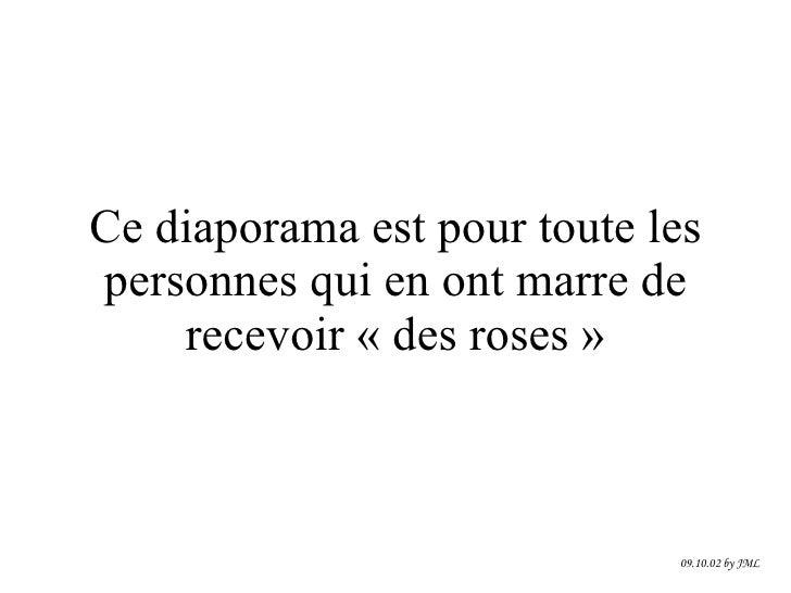 Ce diaporama est pour toute les personnes qui en ont marre de recevoir «des roses» 09.10.02 by JML