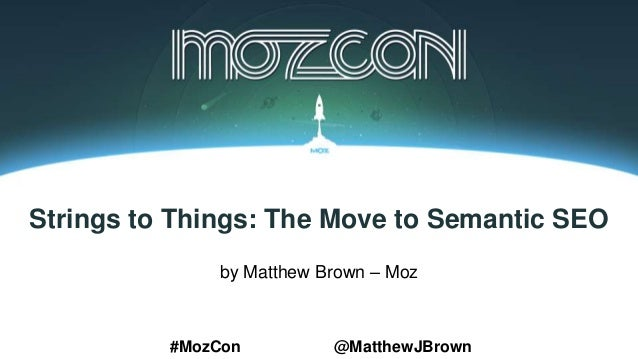 Strings to Things: The Move to Semantic SEO by Matthew Brown – Moz #MozCon @MatthewJBrown
