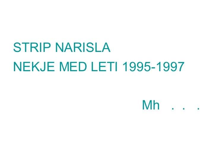 <ul><li>STRIP NARISLA  </li></ul><ul><li>NEKJE MED LETI 1995-1997 </li></ul><ul><li>Mh  .  .  .  </li></ul>