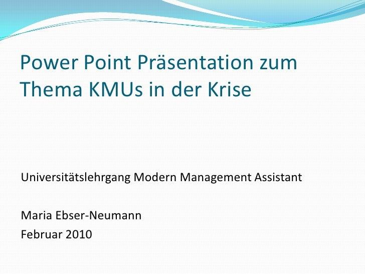 Power Point Präsentation zum Thema KMUs in der Krise<br />Universitätslehrgang Modern Management Assistant<br />Maria Ebse...