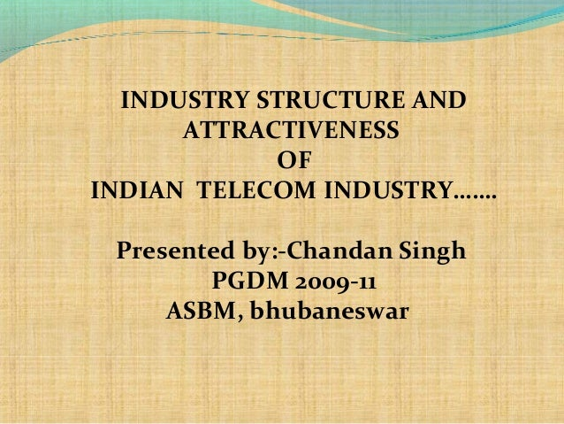 INDUSTRY STRUCTURE AND ATTRACTIVENESS OF INDIAN TELECOM INDUSTRY……. Presented by:-Chandan Singh PGDM 2009-11 ASBM, bhubane...
