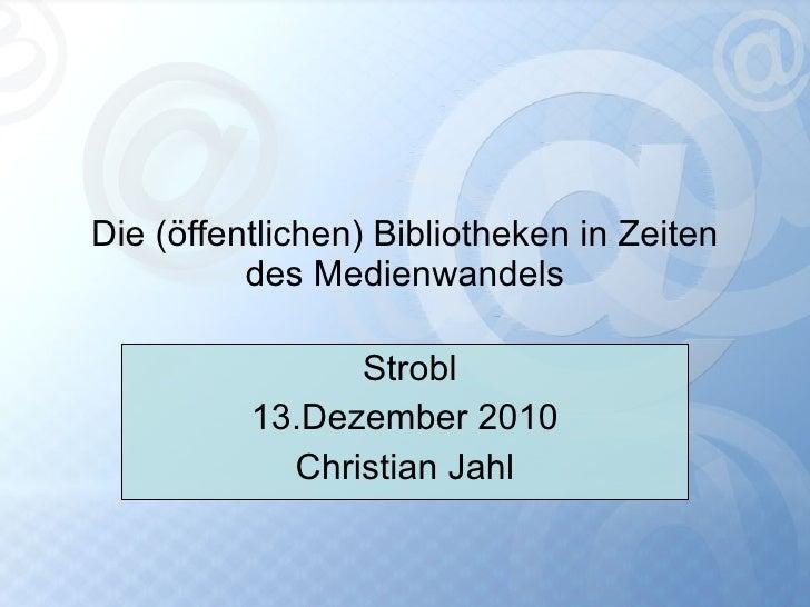 Die (öffentlichen) Bibliotheken in Zeiten des Medienwandels Strobl 13.Dezember 2010 Christian Jahl