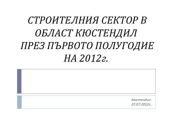 СТРОИТЕЛНИЯ СЕКТОР В  ОБЛАСТ КЮСТЕНДИЛПРЕЗ ПЪРВОТО ПОЛУГОДИЕ       НА 2012г.                  Кюстендил                  2...