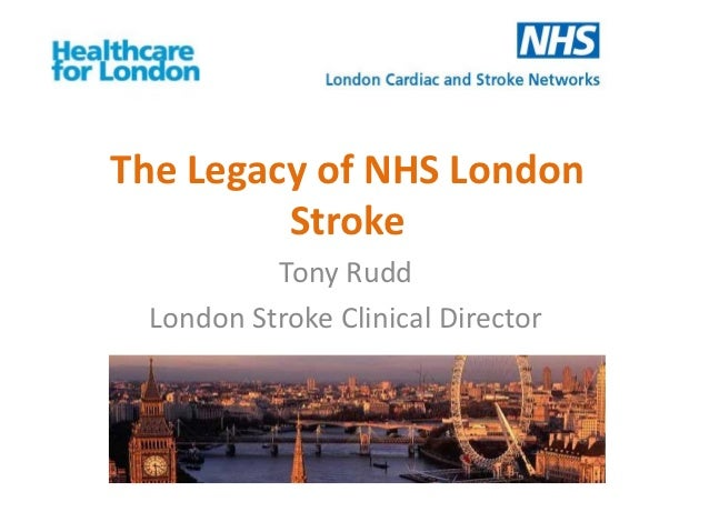 The Legacy of NHS London         Stroke          Tony Rudd London Stroke Clinical Director
