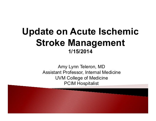 Update on Acute Ischemic Stroke Management 1/15/2014 Amy Lynn Teleron, MD Assistant Professor, Internal Medicine UVM Colle...