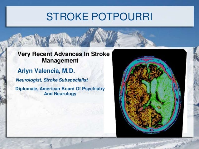 STROKE POTPOURRI Very Recent Advances In Stroke Management Arlyn Valencia, M.D. Neurologist, Stroke Subspecialist Diplomat...