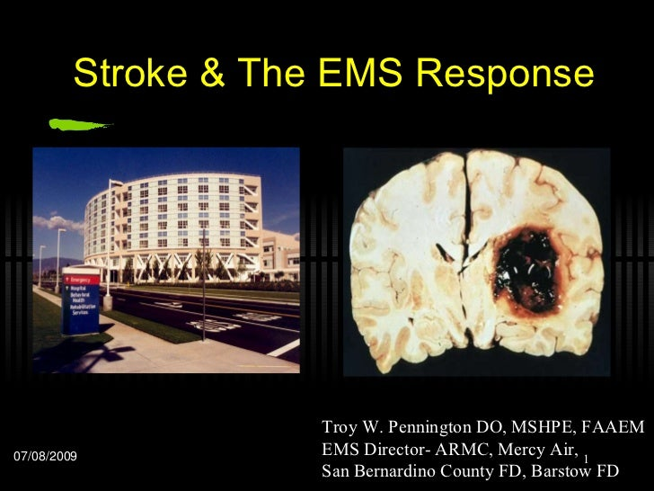 Stroke & The EMS Response 07/08/2009 Troy W. Pennington DO, MSHPE, FAAEM EMS Director- ARMC, Mercy Air,  San Bernardino Co...