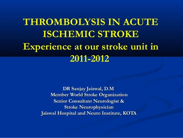 THROMBOLYSIS IN ACUTE ISCHEMIC STROKE Experience at our stroke unit in 2011-2012 DR Sanjay Jaiswal, D.MDR Sanjay Jaiswal, ...