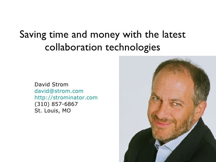 Saving time and money with the latest collaboration technologies David Strom [email_address] http://strominator.com (310) ...