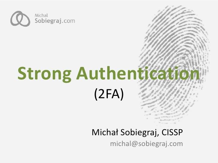 Strong Authentication         (2FA)          Michał Sobiegraj, CISSP             michal@sobiegraj.com