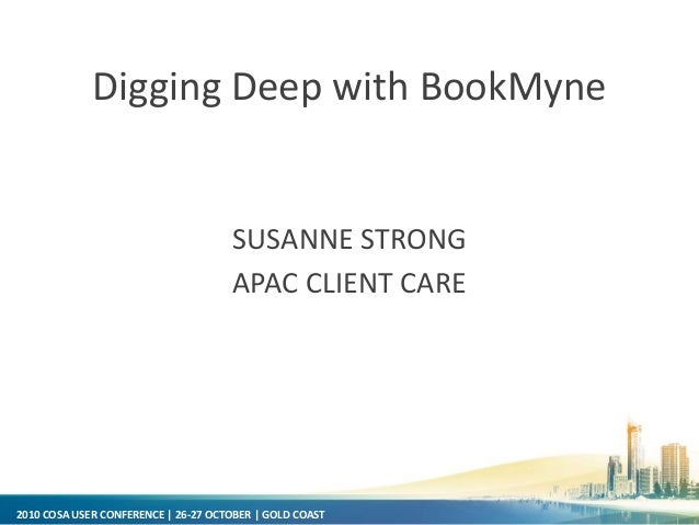 2010 COSA USER CONFERENCE | 26-27 OCTOBER | GOLD COAST Digging Deep with BookMyne SUSANNE STRONG APAC CLIENT CARE
