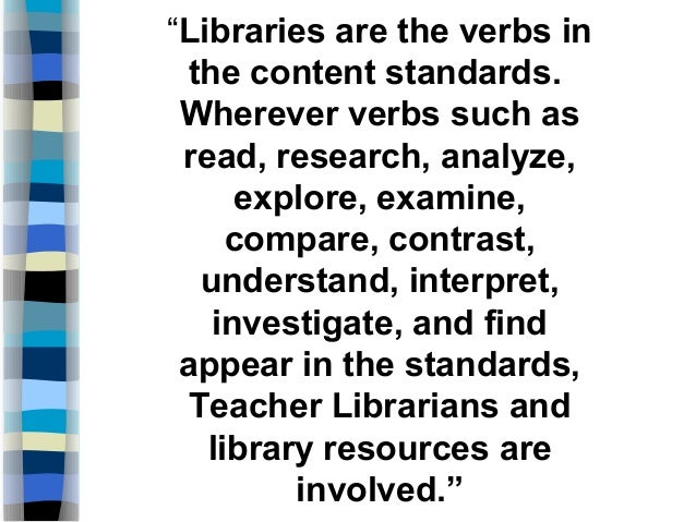"""Libraries are the verbs in the content standards. Wherever verbs such as read, research, analyze, explore, examine, compa..."