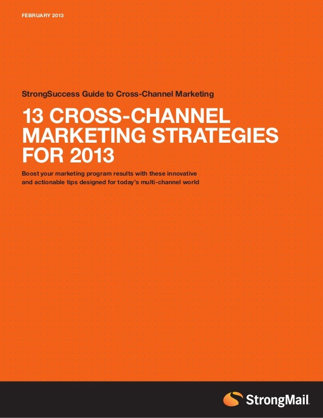 FEBRUARY 2013StrongSuccess Guide to Cross-Channel Marketing13 CROSS-CHANNELMARKETING STRATEGIESFOR 2013Boost your marketin...