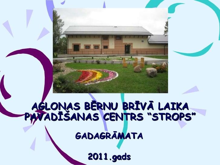 """AGLONAS BĒRNU BRĪVĀ LAIKA PAVADĪŠANAS CENTRS """"STROPS """" GADAGRĀMATA 2011.gads"""