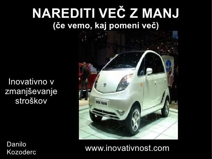 NAREDITI VEČ Z MANJ (če vemo, kaj pomeni več) Inovativno v zmanjševanje stroškov Danilo  Kozoderc www.inovativnost.com