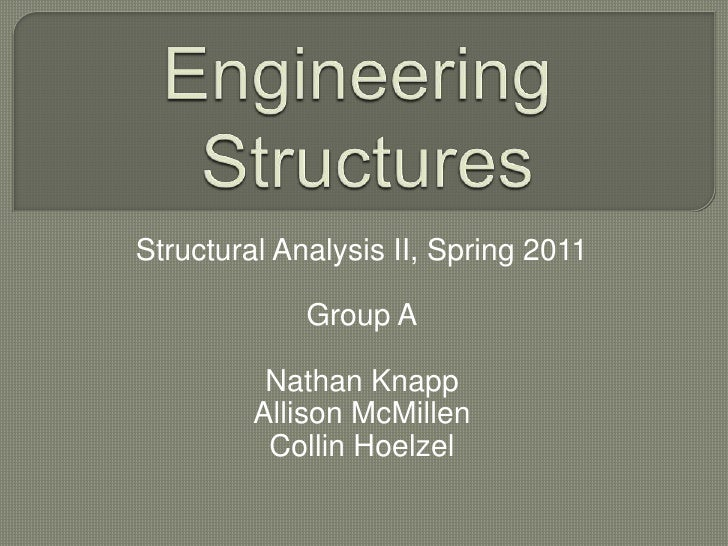 Engineering Structures<br />Structural Analysis II, Spring 2011<br />Group A<br />Nathan Knapp<br />Allison McMillen<br />...