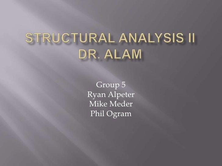 Structural Analysis IIDr. Alam<br />Group 5<br />Ryan Alpeter<br />Mike Meder<br />Phil Ogram<br />