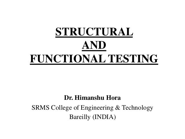 STRUCTURAL AND FUNCTIONAL TESTING  Dr. Himanshu Hora SRMS College of Engineering & Technology Bareilly (INDIA)