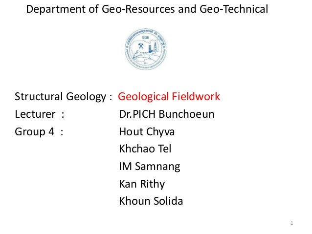 Department of Geo-Resources and Geo-Technical Structural Geology : Geological Fieldwork Lecturer : Dr.PICH Bunchoeun Group...