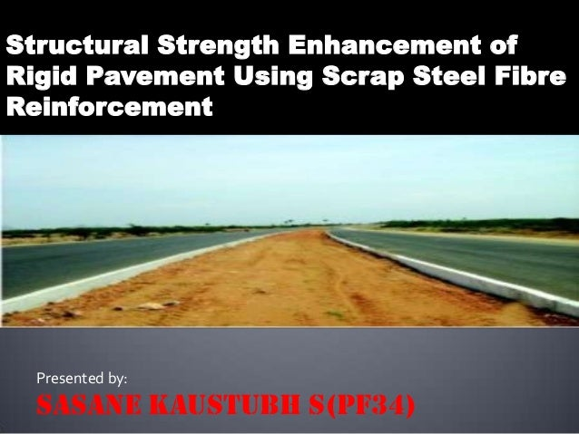 Structural Strength Enhancement ofRigid Pavement Using Scrap Steel FibreReinforcement  Presented by:  SASANE KAUSTUBH S(PF...