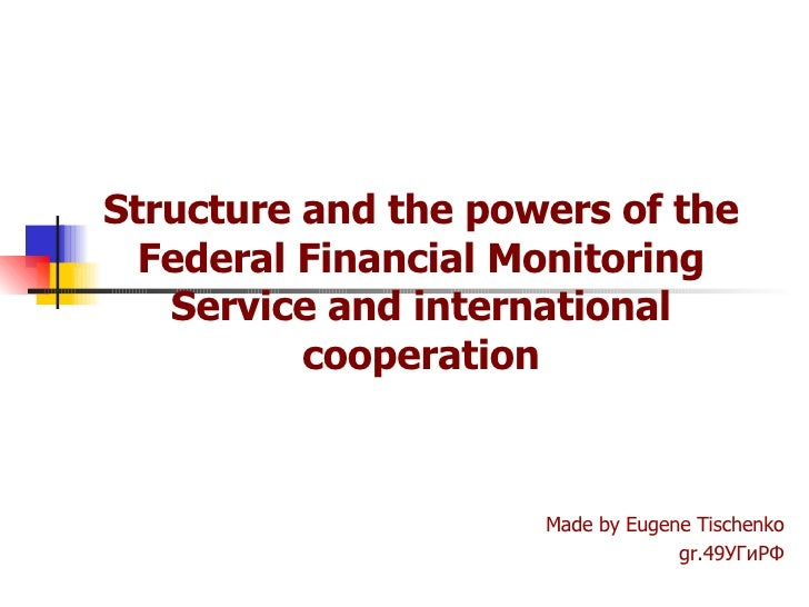 Structure and the powers of the Federal Financial Monitoring Service and international cooperation Made by Eugene Tischenk...