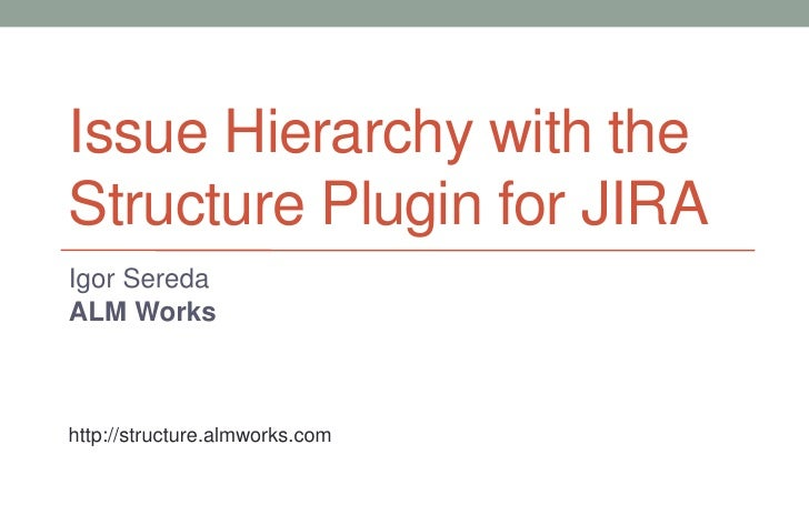 Issue Hierarchy with theStructure Plugin for JIRAIgor SeredaALM Workshttp://structure.almworks.com