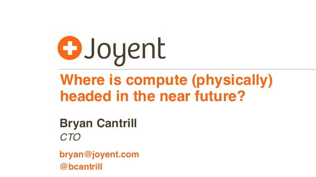 Where is compute (physically) headed in the near future? CTO bryan@joyent.com Bryan Cantrill @bcantrill