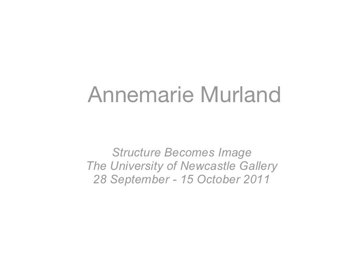 Annemarie Murland    Structure Becomes ImageThe University of Newcastle Gallery 28 September - 15 October 2011