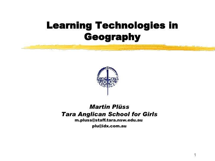 Learning Technologies in Geography Martin Plüss Tara Anglican School for Girls m.pluss@staff.tara.nsw.edu.au  [email_addre...