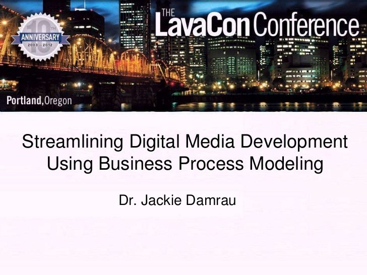 Streamlining Digital Media Development   Using Business Process Modeling           Dr. Jackie Damrau