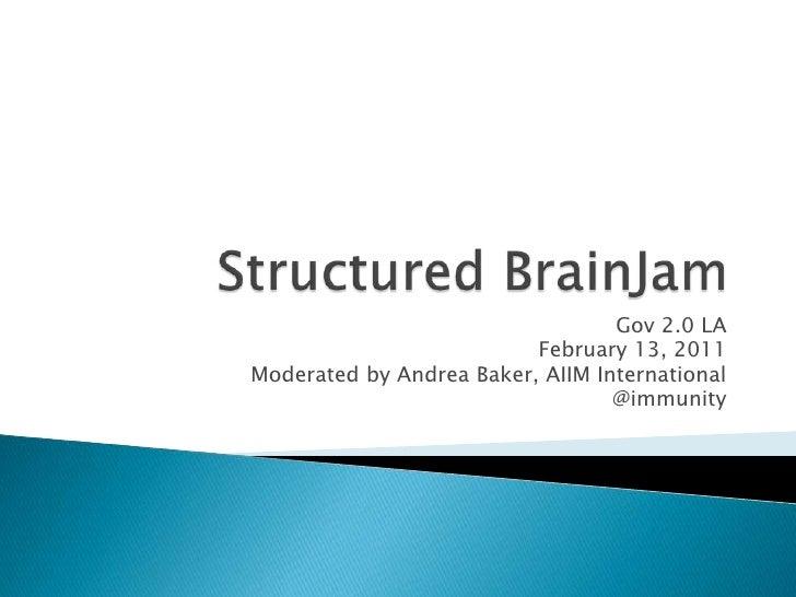 Structured BrainJam<br />Gov 2.0 LA <br />February 13, 2011<br />Moderated by Andrea Baker, AIIM International<br />@immun...